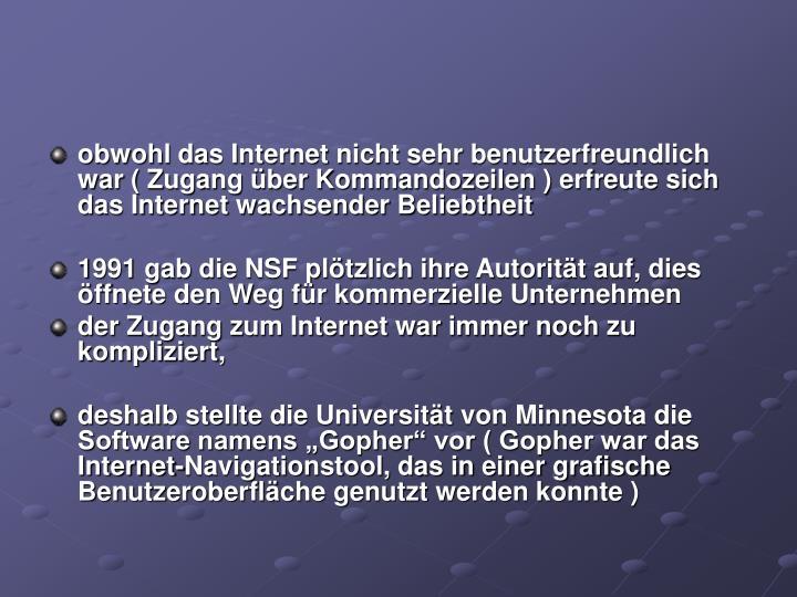 obwohl das Internet nicht sehr benutzerfreundlich war ( Zugang über Kommandozeilen ) erfreute sich das Internet wachsender Beliebtheit