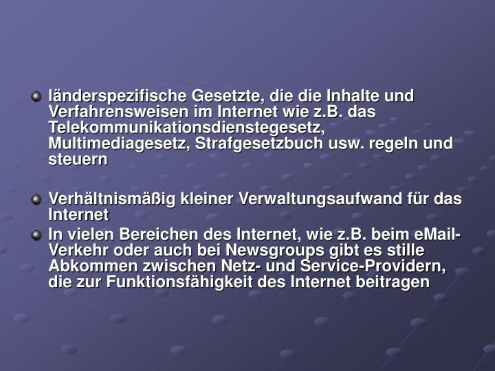 länderspezifische Gesetzte, die die Inhalte und Verfahrensweisen im Internet wie z.B. das Telekommunikationsdienstegesetz, Multimediagesetz, Strafgesetzbuch usw. regeln und steuern