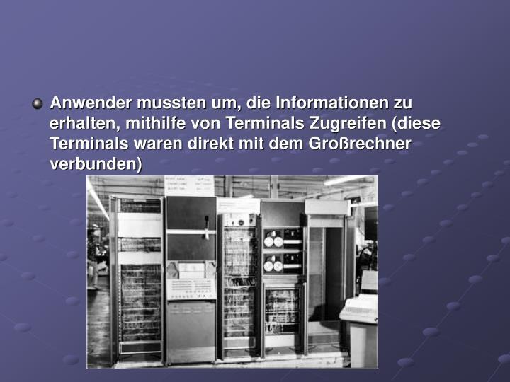 Anwender mussten um, die Informationen zu erhalten, mithilfe von Terminals Zugreifen (diese Terminals waren direkt mit dem Großrechner verbunden)