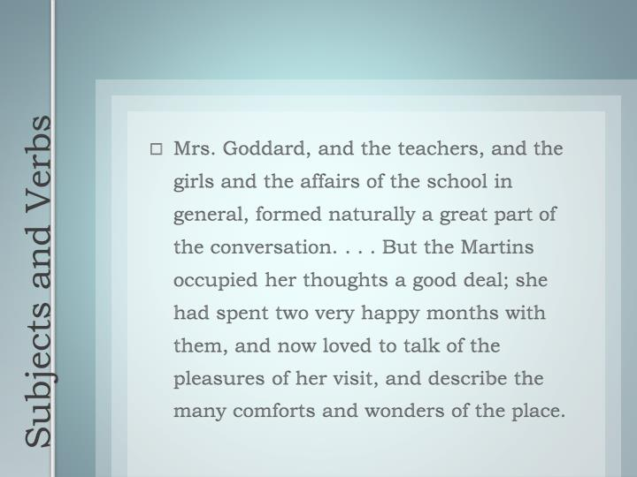 Mrs. Goddard, and the teachers, and the girls and the affairs of the school in general, formed naturally a great part of the conversation. . . . But the Martins occupied her thoughts a good deal; she had spent two very happy months with them, and now loved to talk of the pleasures of her visit, and describe the many comforts and wonders of the place.