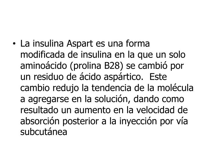 La insulina Aspart es una forma modificada de insulina en la que un solo aminoácido (prolina B28) se cambió por un residuo de ácido aspártico.  Este cambio redujo la tendencia de la molécula a agregarse en la solución, dando como resultado un aumento en la velocidad de absorción posterior a la inyección por vía subcutánea