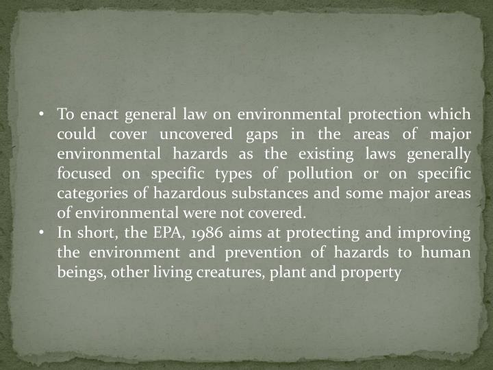 To enact general law on environmental protection which could cover uncovered gaps in the areas of major environmental hazards as the existing laws generally focused on specific types of pollution or on specific categories of hazardous substances and some major areas of environmental were not covered.