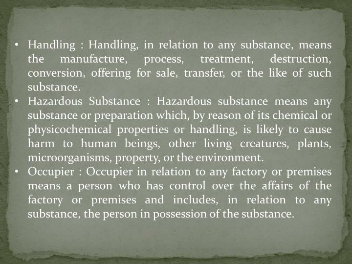 Handling : Handling, in relation to any substance, means the manufacture, process, treatment, destruction, conversion, offering for sale, transfer, or the like of such substance.