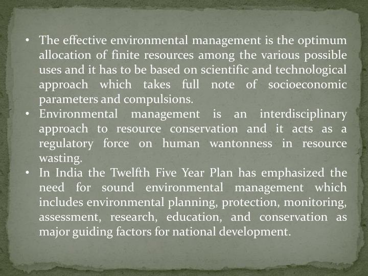 The effective environmental management is the optimum allocation of finite resources among the various possible uses and it has to be based on scientific and technological approach which takes full note of socioeconomic parameters and compulsions.