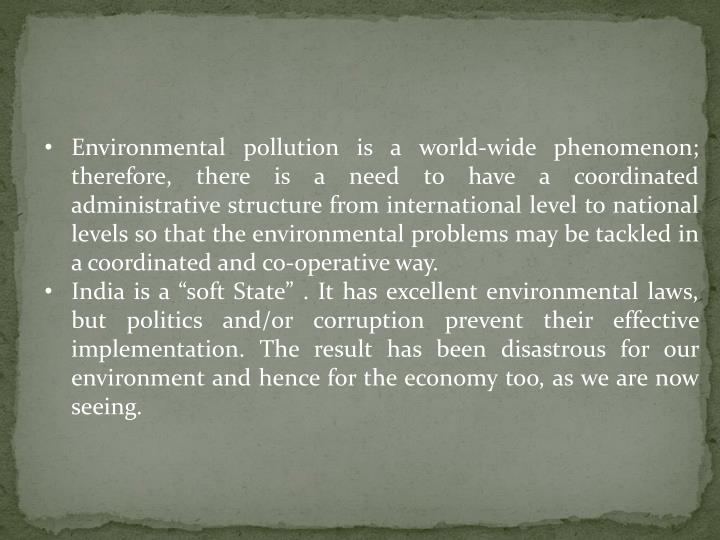 Environmental pollution is a world-wide phenomenon; therefore, there is a need to have a coordinated administrative structure from international level to national levels so that the environmental problems may be tackled in a coordinated and co-operative way.