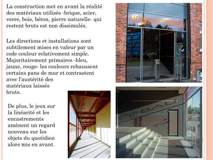 La construction met en avant la réalité des matériaux utilisés -brique, acier, verre, bois, béton, pierre naturelle- qui restent bruts est non dissimulés.