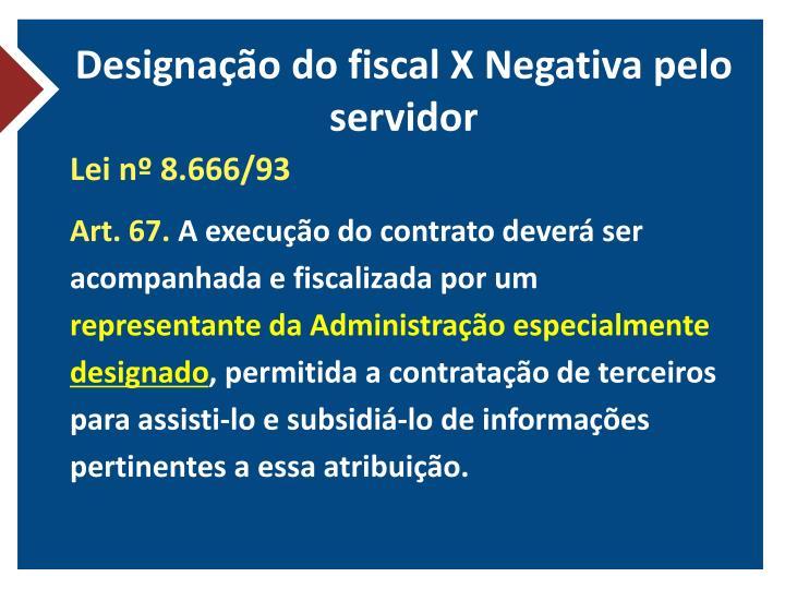 Designação do fiscal X Negativa pelo servidor