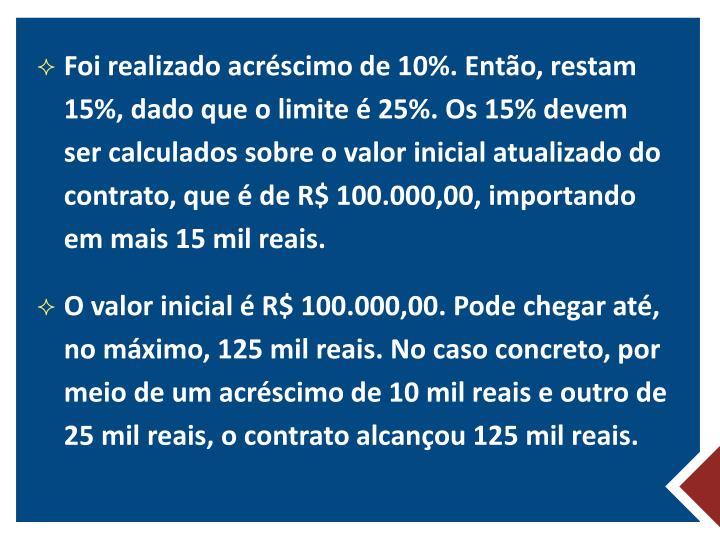 Foi realizado acréscimo de 10%. Então, restam 15%, dado que o limite é 25%. Os 15% devem ser calculados sobre o valor inicial atualizado do contrato, que é de R$100.000,00, importando em mais 15 mil reais.