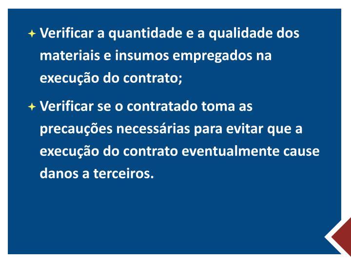 Verificar a quantidade e a qualidade dos materiais e insumos empregados na execução do contrato;