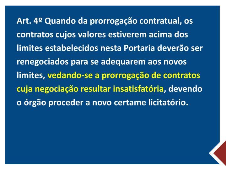 Art. 4º Quando da prorrogação contratual, os contratos cujos valores estiverem acima dos limites estabelecidos nesta Portaria deverão ser renegociados para se adequarem aos novos limites,
