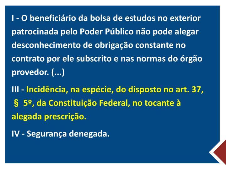 I - O beneficiário da bolsa de estudos no exterior patrocinada pelo Poder Público não pode alegar desconhecimento de obrigação constante no contrato por ele subscrito e nas normas do órgão provedor. (...)