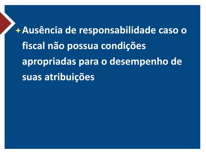 Ausência de responsabilidade caso o fiscal não possua condições apropriadas para o desempenho de suas atribuições