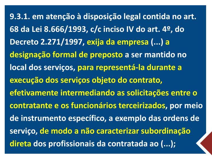 9.3.1. em atenção à disposição legal contida no art. 68 da Lei 8.666/1993, c/c inciso IV do art. 4º, do Decreto 2.271/1997,