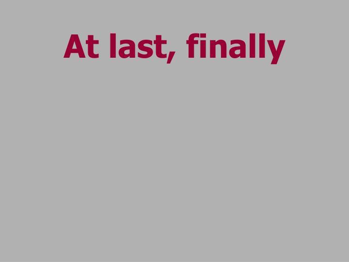 At last, finally