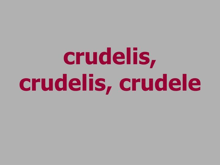crudelis, crudelis, crudele