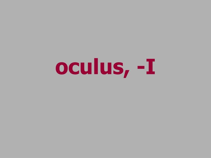 oculus, -I