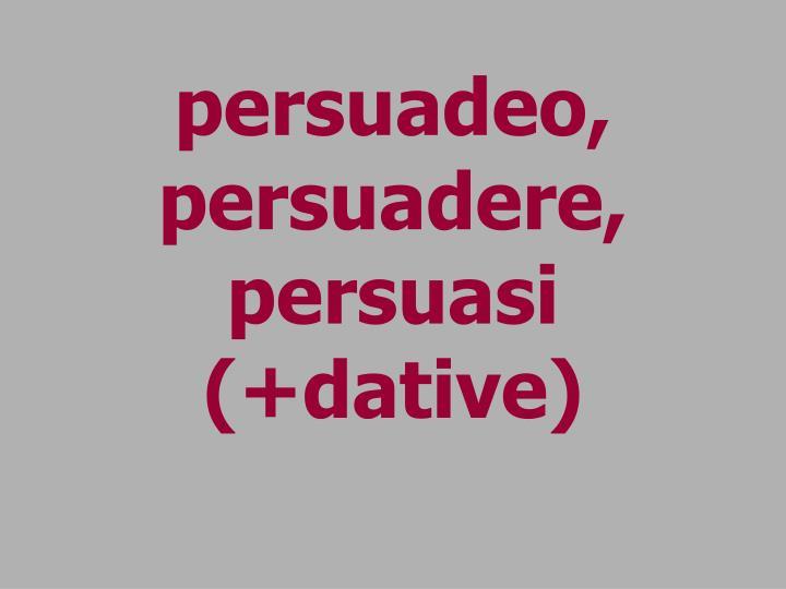 persuadeo, persuadere, persuasi (+dative)