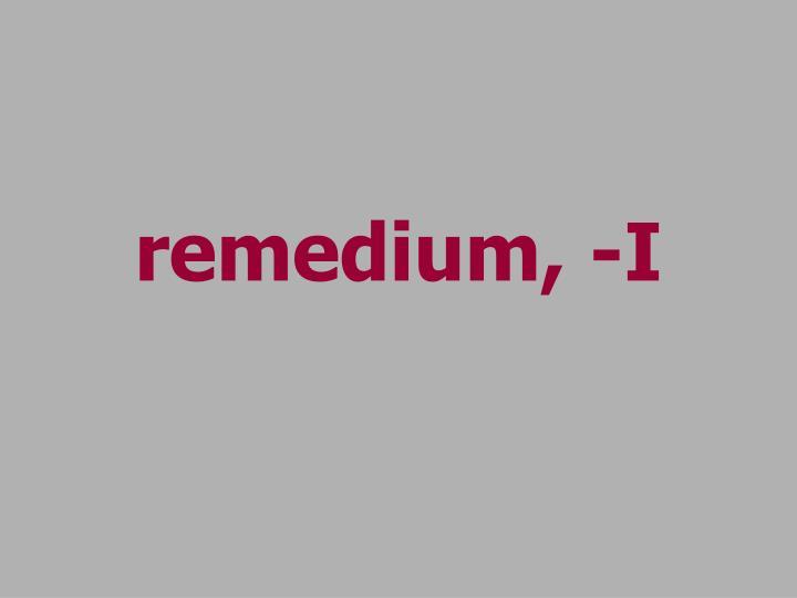 remedium, -I