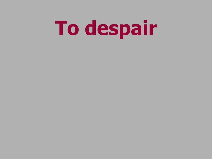 To despair