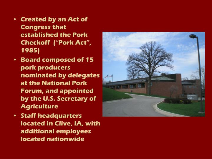 "Created by an Act of Congress that established the Pork Checkoff  (""Pork Act"", 1985)"