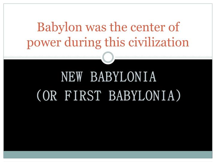 Babylon was the center of power during this civilization