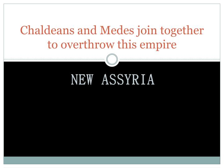Chaldeans and Medes join together to overthrow this empire