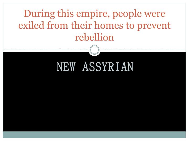 During this empire, people were exiled from their homes to prevent rebellion