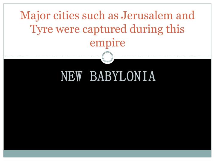 Major cities such as Jerusalem and Tyre were captured during this empire