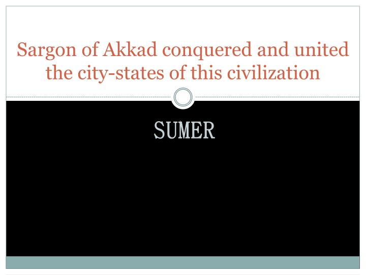 Sargon of Akkad conquered and united the city-states of this civilization