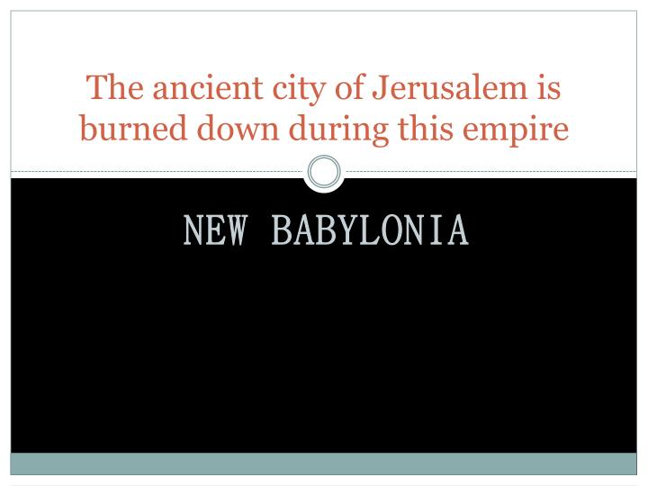 The ancient city of Jerusalem is burned down during this empire