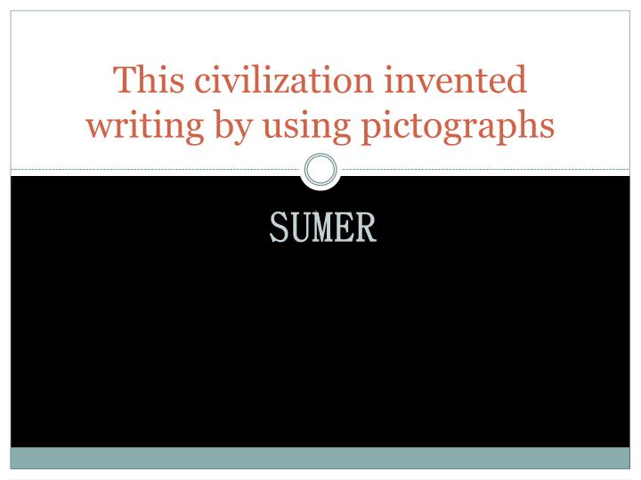 This civilization invented writing by using pictographs