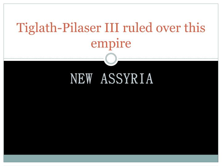 Tiglath-Pilaser III ruled over this empire