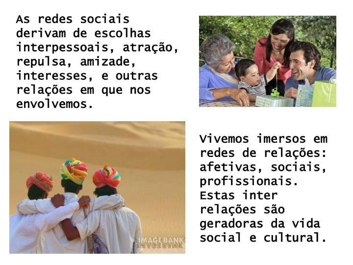 As redes sociais derivam de escolhas interpessoais, atração, repulsa, amizade, interesses, e outras relações em que nos envolvemos.