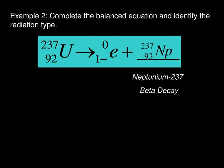 Example 2: Complete the balanced equation and identify the radiation type.