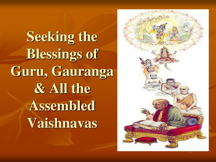 Seeking the blessings of guru gauranga all the assembled vaishnavas