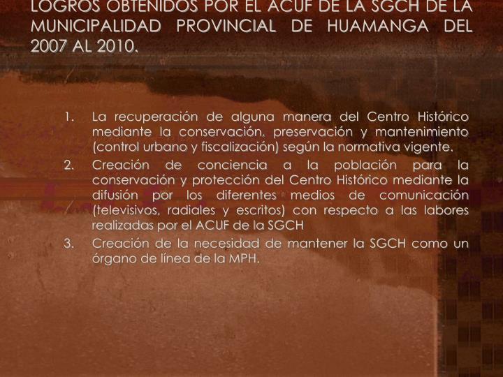 LOGROS OBTENIDOS POR EL ACUF DE LA SGCH DE LA MUNICIPALIDAD PROVINCIAL DE HUAMANGA DEL 2007 AL 2010.