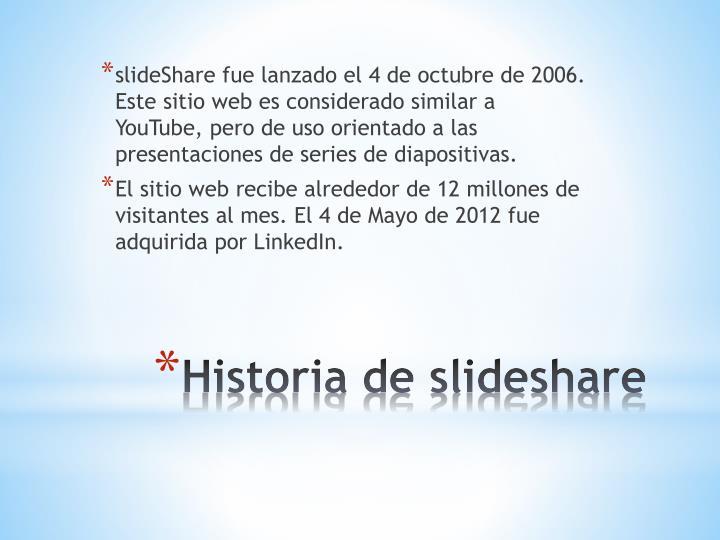 slideShare fue lanzado el 4 de octubre de 2006. Este sitio web es considerado similar a YouTube, pero de uso orientado a las presentaciones de series de diapositivas.
