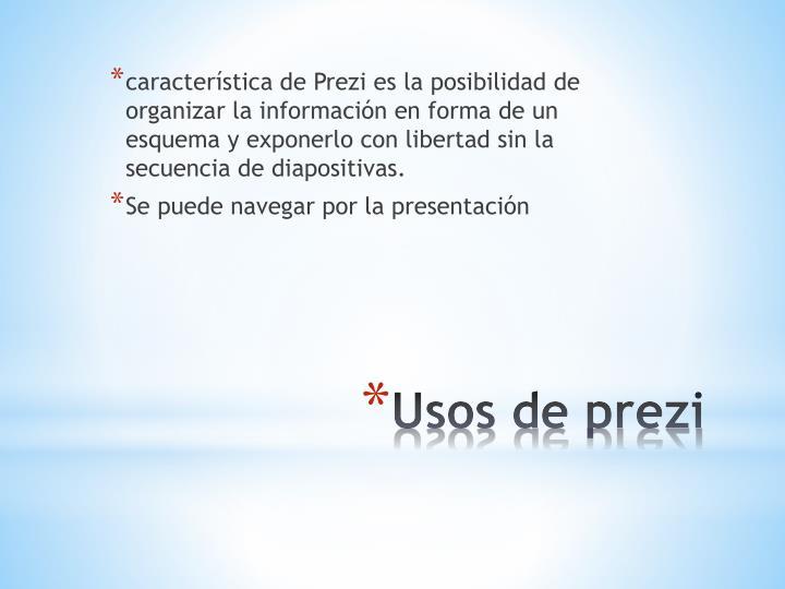 característica de Prezi es la posibilidad de organizar la información en forma de un esquema y exponerlo con libertad sin la secuencia de diapositivas.