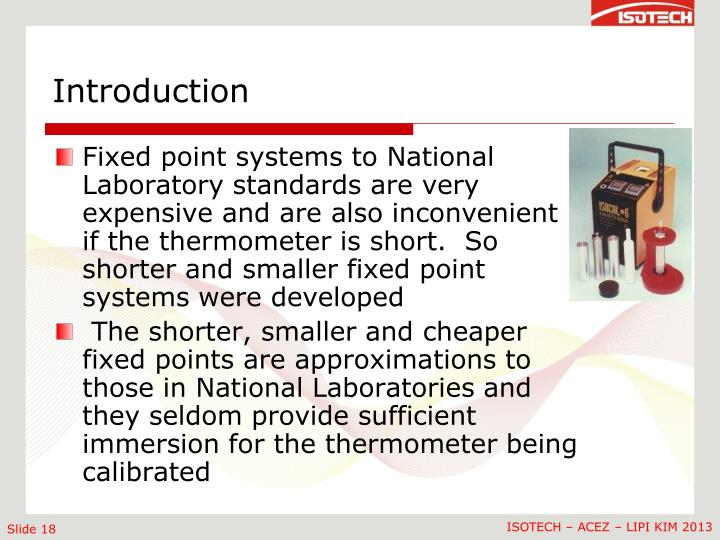 Fixed point systems to National Laboratory standards are very expensive and are also inconvenient if the thermometer is short.  So shorter and smaller fixed point systems were developed