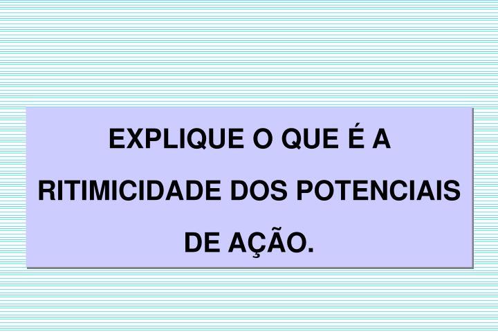 EXPLIQUE O QUE  A  RITIMICIDADE DOS POTENCIAIS DE AO.