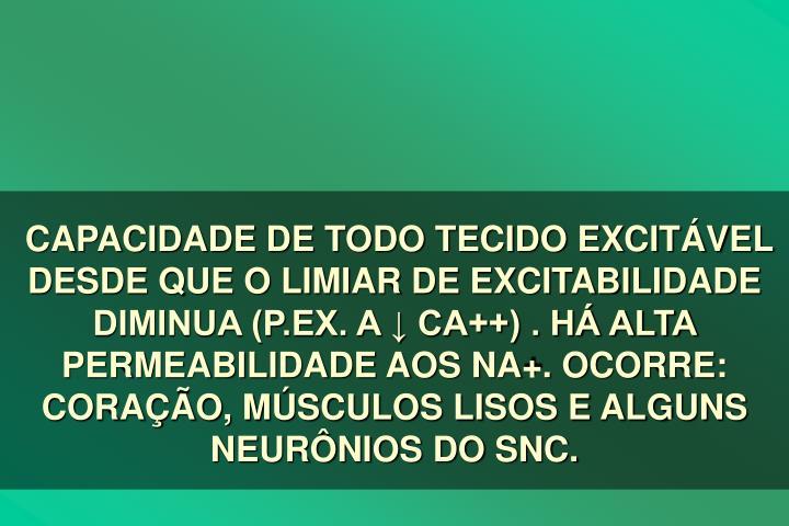 CAPACIDADE DE TODO TECIDO EXCITVEL DESDE QUE O LIMIAR DE EXCITABILIDADE DIMINUA (P.EX. A  CA++) . H ALTA PERMEABILIDADE AOS NA+. OCORRE: CORAO, MSCULOS LISOS E ALGUNS NEURNIOS DO SNC.
