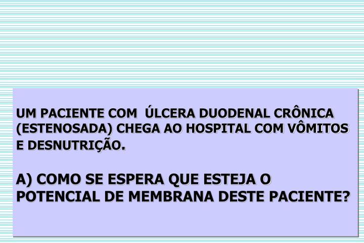 UM PACIENTE COM  LCERA DUODENAL CRNICA (ESTENOSADA) CHEGA AO HOSPITAL COM VMITOS E DESNUTRIO
