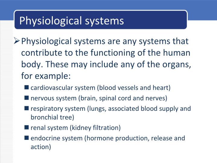 Physiological systems are any systems that contribute to the functioning of the human body. These may include any of the organs, for example: