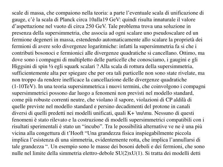 """scale di massa, che compaiono nella teoria: a parte l'eventuale scala di unificazione di gauge, c'è la scala di Planck circa 10alla19 GeV: quindi risulta innaturale il valore d'aspettazione nel vuoto di circa 250 GeV. Tale problema trova una soluzione in presenza della supersimmetria, che associa ad ogni scalare uno pseudoscalare ed un fermione degeneri in massa, estendendo automaticamente allo scalare la proprietà dei fermioni di avere solo divergenze logaritmiche: infatti la supersimmetria fa si che i contributi bosonoci e fermionici alle divergenze quadratiche si cancellano. Ottimo, ma dove sono i compagni di multipletto delle particelle che conosciamo, i gaugini e gli Higgsini di spin ½ egli squark scalari ? Alla scala di rottura della supersimmetria, sufficientemente alta per spiegare che per ora tali particelle non sono state rivelate, ma non troppo da rendere inefficace la cancellazione delle divergenze quadratiche               (1-10TeV). In una teoria supersimmetrica i nuovi termini, che coinvolgono i compagni supersimmetrici possono dar luogo a fenomeni non previsti nel modello standard, come più robuste correnti neutre, che violano il sapore, violazioni di CP aldilà di quelle previste nel modello standard e persino decadimenti del protone in canali diversi di quelli predetti nei modelli unificati, quali K+ \nu\mu. Nessuno di questi fenomeni è stato rilevato e la costruzione di modelli supersimmetrici compatibili con i risultati sperimentali è stato un """"incubo"""". Tra le possibilità alternative ve ne è una più vicina alla congettura di t'Hooft """"Una grandezza fisica inspiegabilmente piccola implica l'esistenza di una simmetria, evidentemente rotta, che implica l'annullarsi di tale grandezza """". Un esempio sono le masse dei bosoni deboli e dei fermioni, che sono nulle nel limite della simmetria elettro-debole SU(2)xU(1). Si tratta dei modelli detti"""