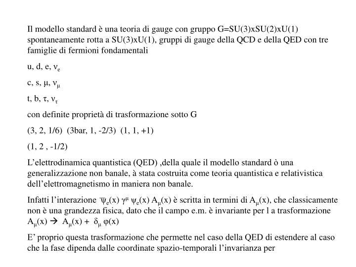 Il modello standard è una teoria di gauge con gruppo G=SU(3)xSU(2)xU(1) spontaneamente rotta a SU(3)xU(1), gruppi di gauge della QCD e della QED con tre famiglie di fermioni fondamentali