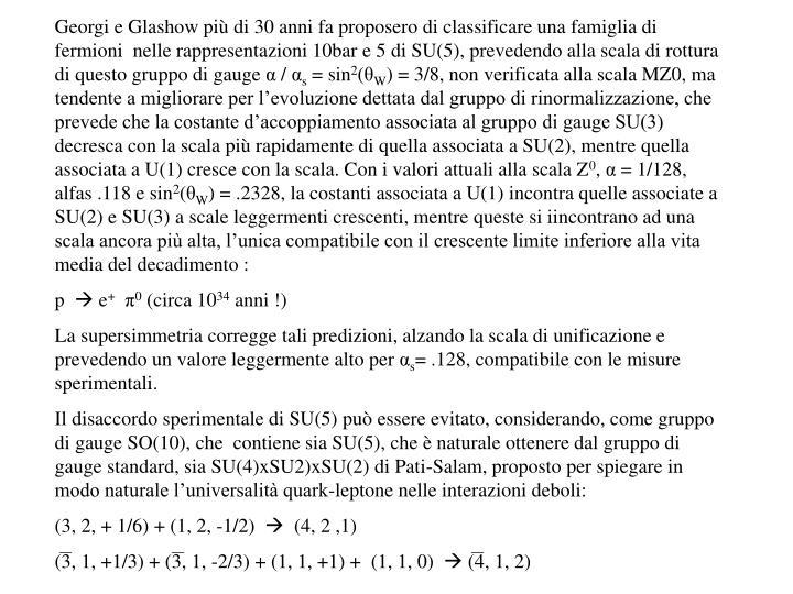 Georgi e Glashow più di 30 anni fa proposero di classificare una famiglia di fermioni  nelle rappresentazioni 10bar e 5 di SU(5), prevedendo alla scala di rottura di questo gruppo di gauge