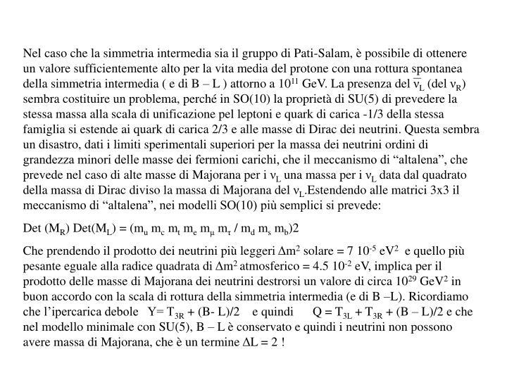 Nel caso che la simmetria intermedia sia il gruppo di Pati-Salam, è possibile di ottenere un valore sufficientemente alto per la vita media del protone con una rottura spontanea della simmetria intermedia ( e di B – L ) attorno a 10