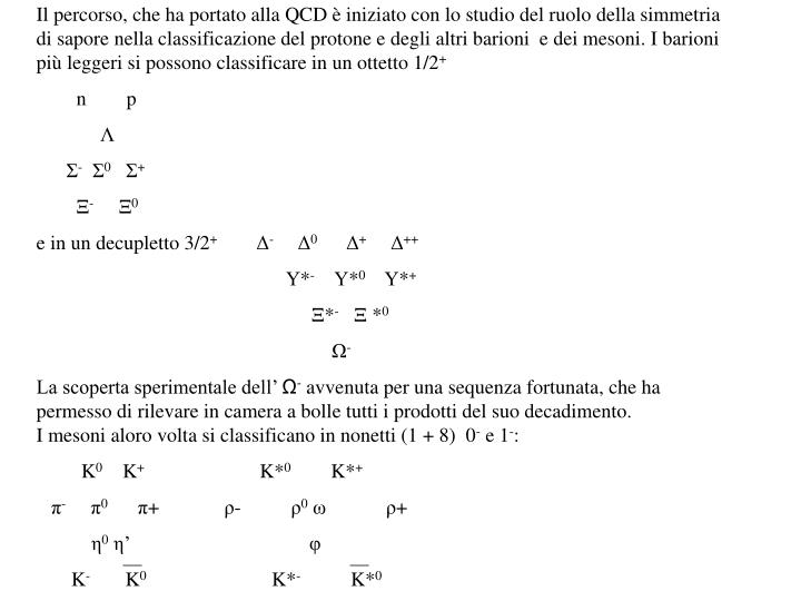 Il percorso, che ha portato alla QCD è iniziato con lo studio del ruolo della simmetria di sapore nella classificazione del protone e degli altri barioni  e dei mesoni. I barioni più leggeri si possono classificare in un ottetto 1/2