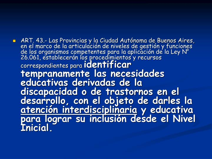 ART. 43.- Las Provincias y la Ciudad Autónoma de Buenos Aires, en el marco de la articulación de niveles de gestión y funciones de los organismos competentes para la aplicación de la Ley N° 26.061, establecerán los procedimientos y recursos correspondientes para