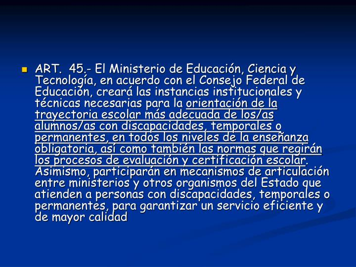 ART.  45.- El Ministerio de Educación, Ciencia y Tecnología, en acuerdo con el Consejo Federal de Educación, creará las instancias institucionales y técnicas necesarias para la